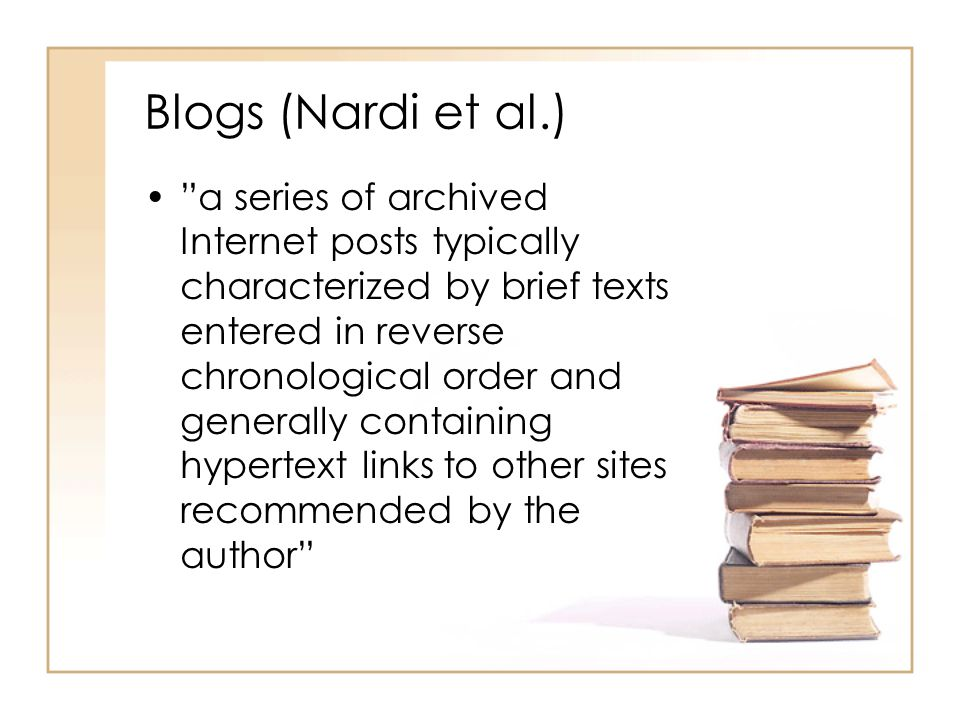 "Blogs (Nardi et al.) ""a series of archived Internet posts typically characterized by brief texts entered in reverse chronological order and generally"