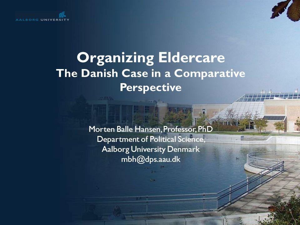 No. 1 Organizing Eldercare The Danish Case in a Comparative Perspective Morten Balle Hansen, Professor, PhD Department of Political Science, Aalborg U