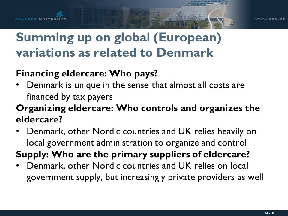 No. 8 Summing up on global (European) variations as related to Denmark Financing eldercare: Who pays? Denmark is unique in the sense that almost all c