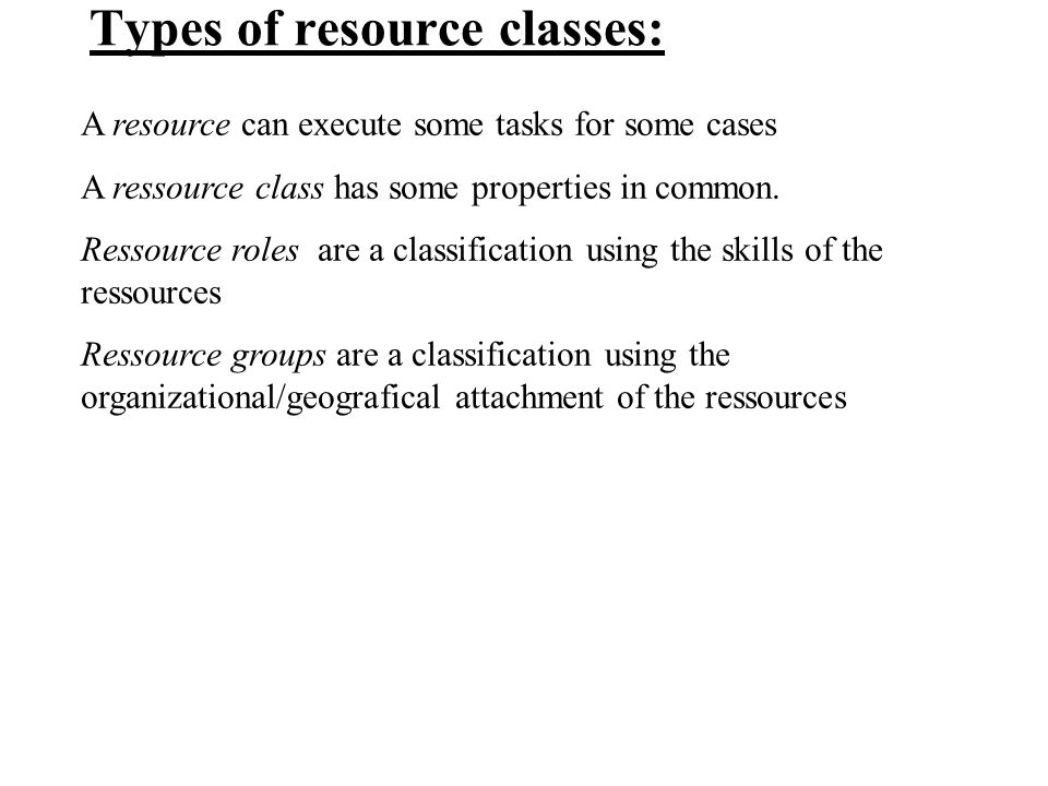 Types of resource classes: A resource can execute some tasks for some cases A ressource class has some properties in common.