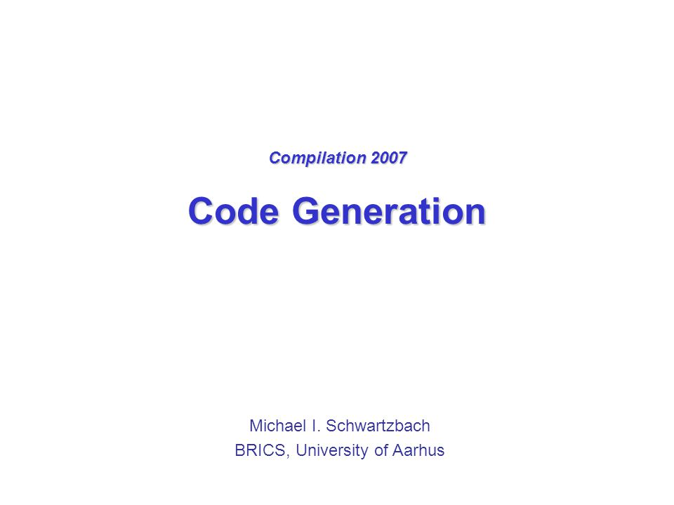 Compilation 2007 Code Generation Michael I. Schwartzbach BRICS, University of Aarhus