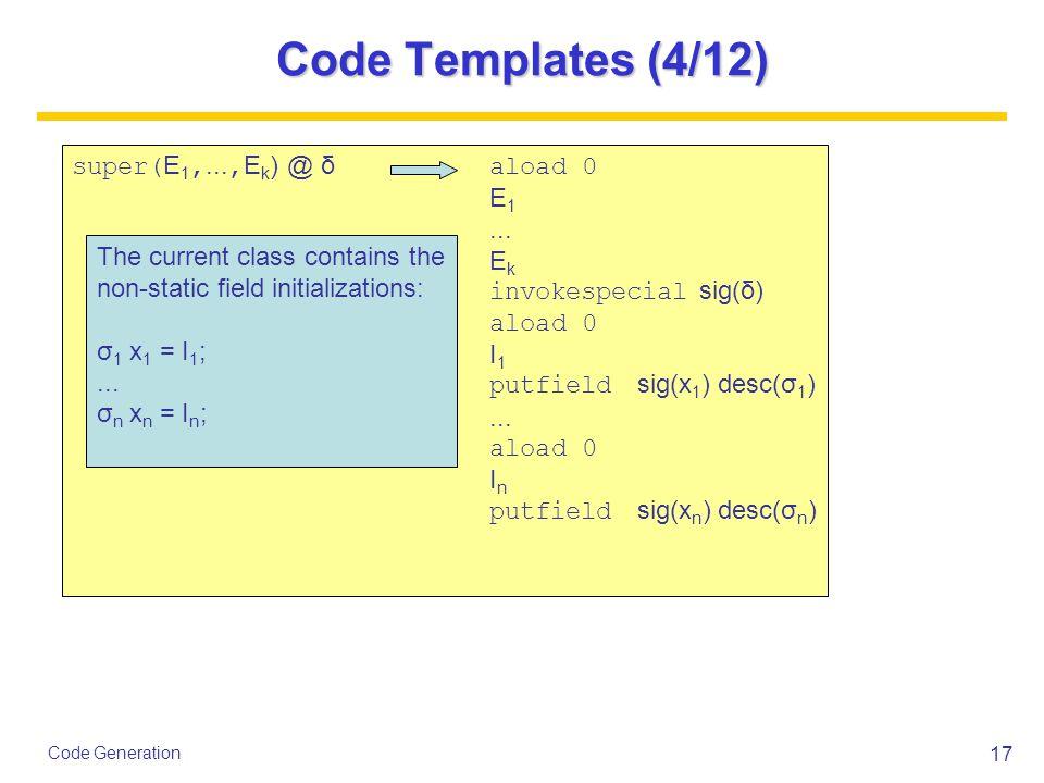 17 Code Generation Code Templates (4/12) super( E 1,..., E k ) @ δ aload 0 E 1...