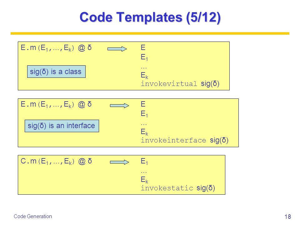18 Code Generation Code Templates (5/12) E. m ( E 1,..., E k ) @ δ E E 1...