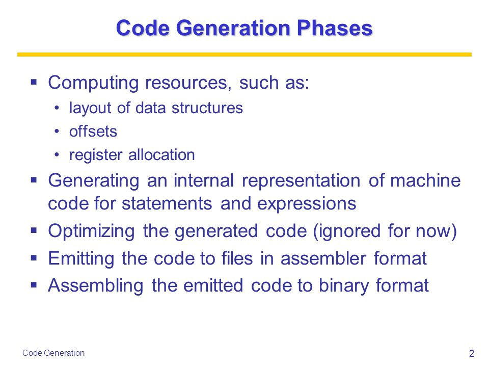 2 Code Generation Code Generation Phases  Computing resources, such as: layout of data structures offsets register allocation  Generating an interna