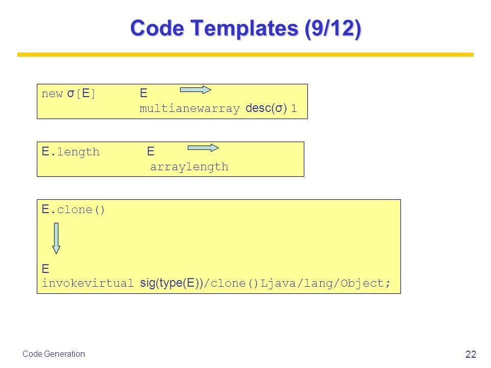 22 Code Generation Code Templates (9/12) new σ [ E ] E multianewarray desc(σ) 1 E.length E arraylength E.clone() E invokevirtual sig(type(E)) /clone()Ljava/lang/Object;