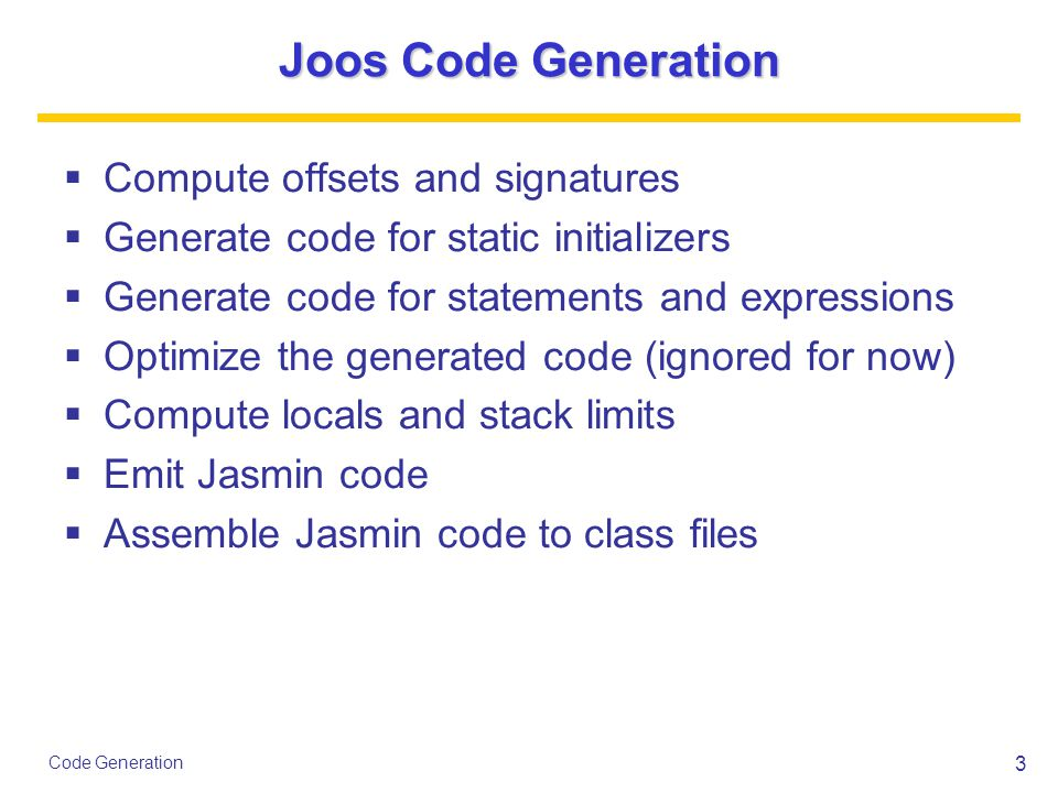 3 Code Generation Joos Code Generation  Compute offsets and signatures  Generate code for static initializers  Generate code for statements and exp