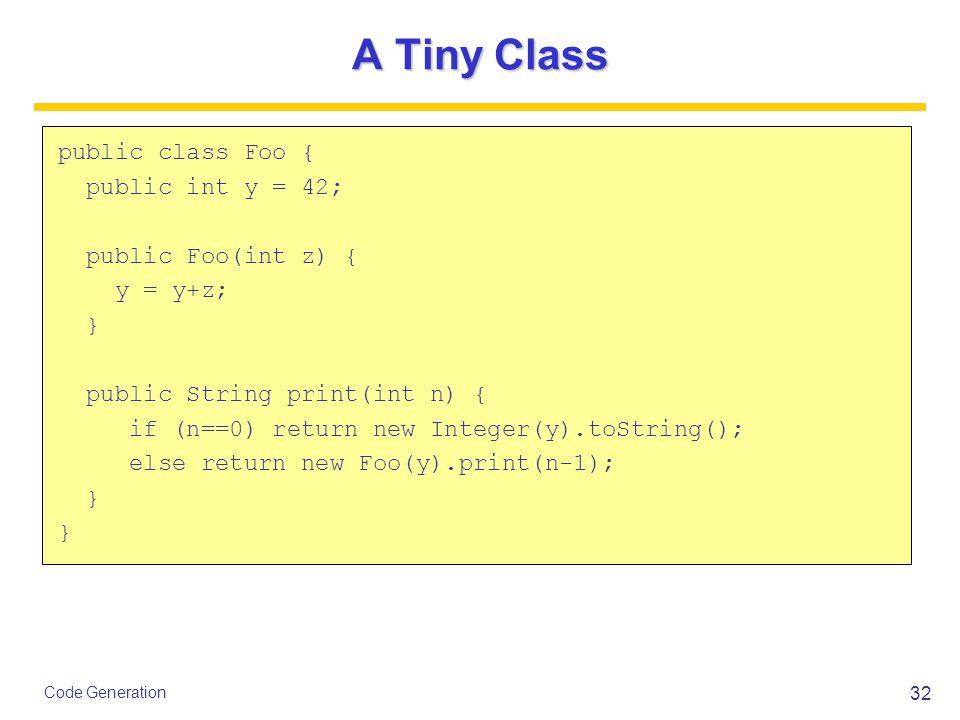 32 Code Generation A Tiny Class public class Foo { public int y = 42; public Foo(int z) { y = y+z; } public String print(int n) { if (n==0) return new Integer(y).toString(); else return new Foo(y).print(n-1); }