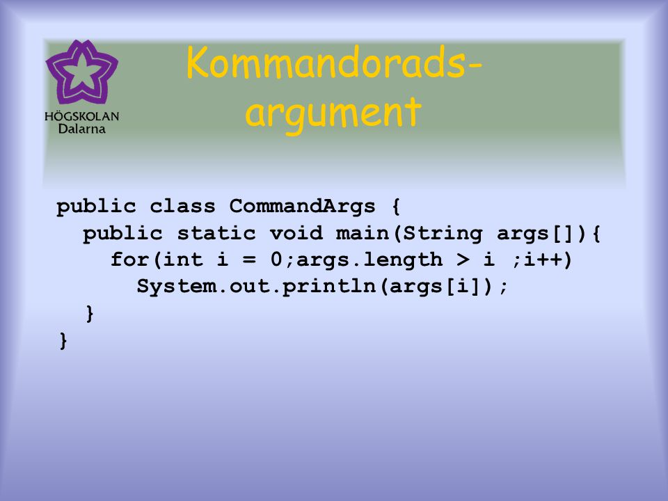 Kommandorads- argument public class CommandArgs { public static void main(String args[]){ for(int i = 0;args.length > i ;i++) System.out.println(args[