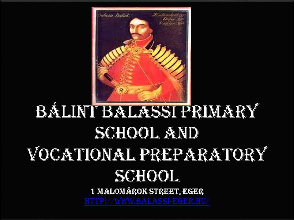 Bálint Balassi Primary School and Vocational PREparatory SCHoOL 1 Malomárok Street, Eger http://www.balassi-eger.hu/ http://www.balassi-eger.hu/ Bálint Balassi Primary School and Vocational PREparatory SCHoOL 1 Malomárok Street, Eger http://www.balassi-eger.hu/ http://www.balassi-eger.hu/