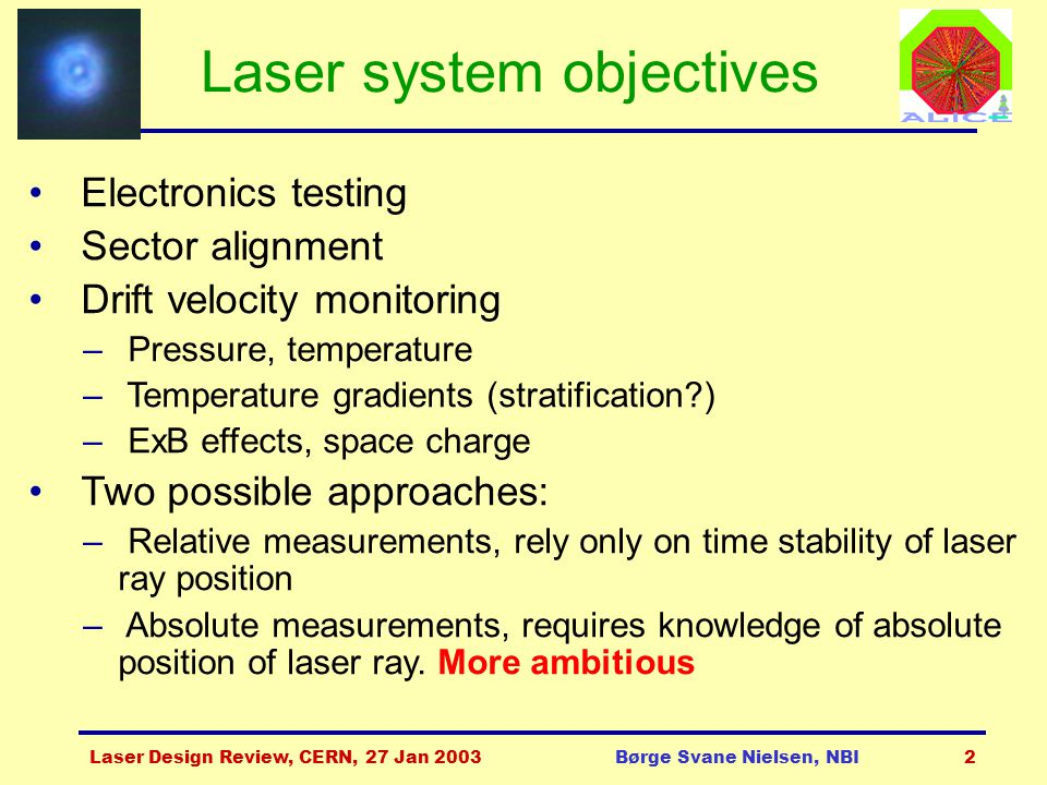 Laser Design Review, CERN, 27 Jan 2003Børge Svane Nielsen, NBI2 Laser system objectives Electronics testing Sector alignment Drift velocity monitoring – Pressure, temperature – Temperature gradients (stratification ) – ExB effects, space charge Two possible approaches: – Relative measurements, rely only on time stability of laser ray position – Absolute measurements, requires knowledge of absolute position of laser ray.