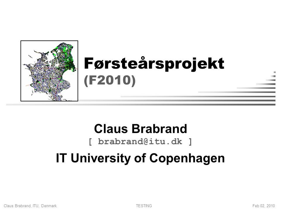 Claus Brabrand, ITU, Denmark Feb 02, 2010TESTING Førsteårsprojekt (F2010) Claus Brabrand [ brabrand@itu.dk ] IT University of Copenhagen