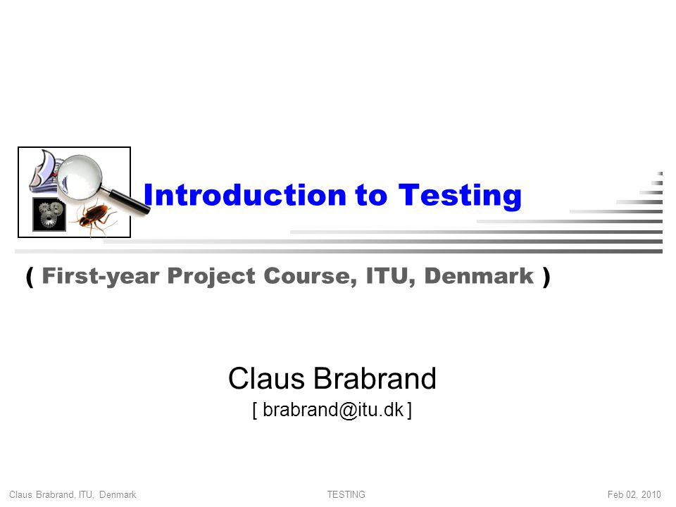 Claus Brabrand, ITU, Denmark Feb 02, 2010TESTING Introduction to Testing Claus Brabrand [ ] ( First-year Project Course, ITU, Denmark )