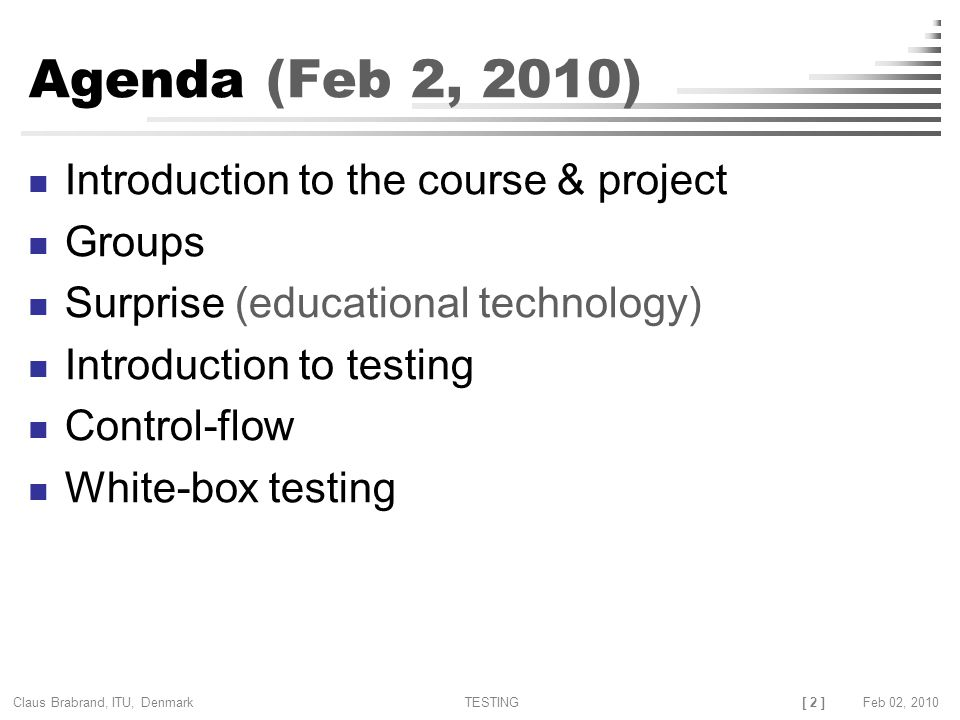 [ 2 ] Claus Brabrand, ITU, Denmark TESTINGFeb 02, 2010 Agenda (Feb 2, 2010) Introduction to the course & project Groups Surprise (educational technology) Introduction to testing Control-flow White-box testing
