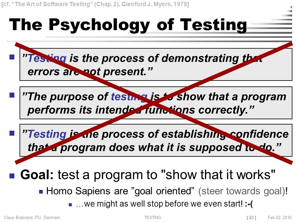 [ 23 ] Claus Brabrand, ITU, Denmark TESTINGFeb 02, 2010 The Psychology of Testing X Goal: test a program to show that it works Homo Sapiens are goal oriented (steer towards goal).