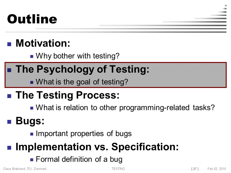 [ 27 ] Claus Brabrand, ITU, Denmark TESTINGFeb 02, 2010 Outline Motivation: Why bother with testing.
