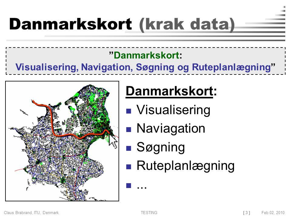 [ 3 ] Claus Brabrand, ITU, Denmark TESTINGFeb 02, 2010 Danmarkskort (krak data) Danmarkskort: Visualisering Naviagation Søgning Ruteplanlægning...