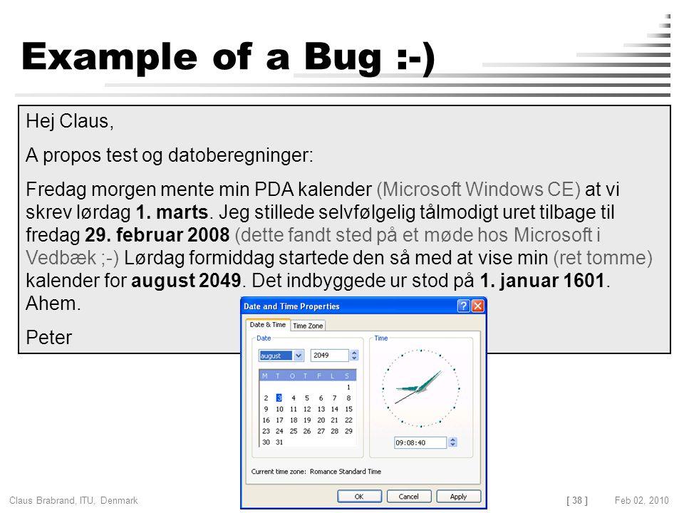 [ 38 ] Claus Brabrand, ITU, Denmark TESTINGFeb 02, 2010 Example of a Bug :-) Hej Claus, A propos test og datoberegninger: Fredag morgen mente min PDA kalender (Microsoft Windows CE) at vi skrev lørdag 1.