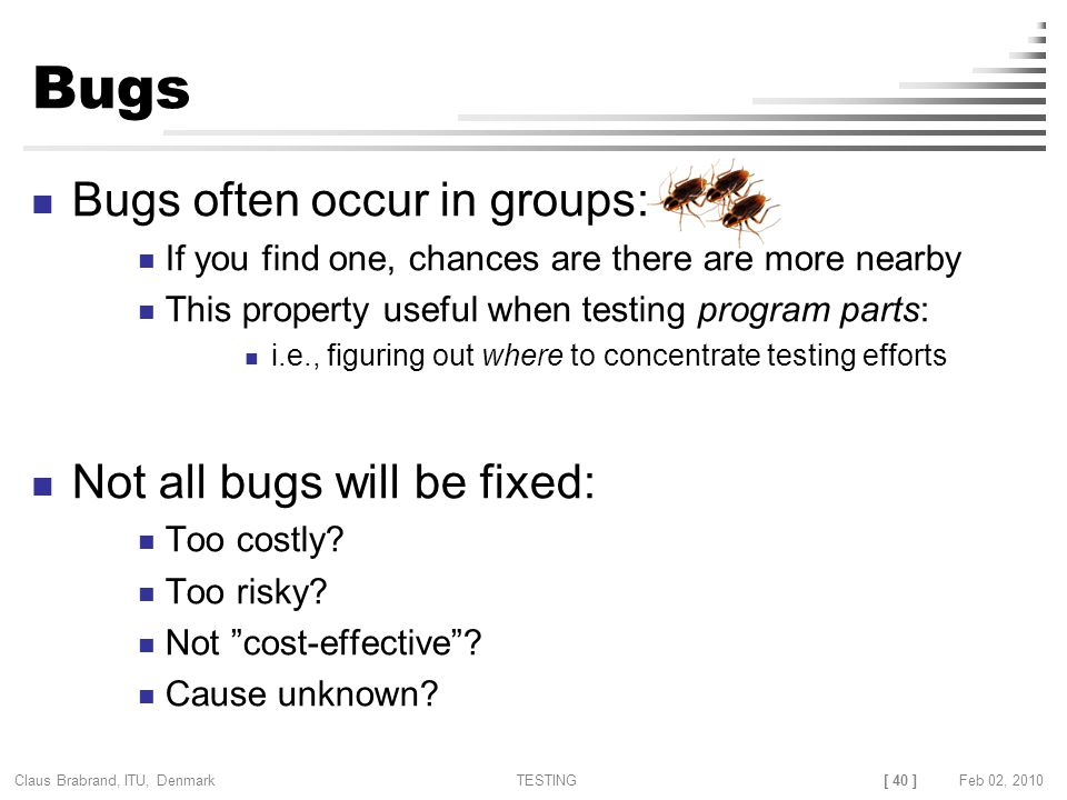 [ 40 ] Claus Brabrand, ITU, Denmark TESTINGFeb 02, 2010 Bugs Bugs often occur in groups: If you find one, chances are there are more nearby This property useful when testing program parts: i.e., figuring out where to concentrate testing efforts Not all bugs will be fixed: Too costly.