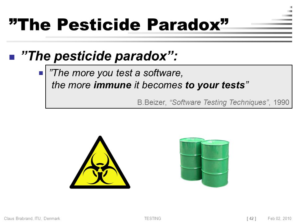 [ 42 ] Claus Brabrand, ITU, Denmark TESTINGFeb 02, 2010 The Pesticide Paradox The pesticide paradox : The more you test a software, the more immune it becomes to your tests B.Beizer, Software Testing Techniques , 1990