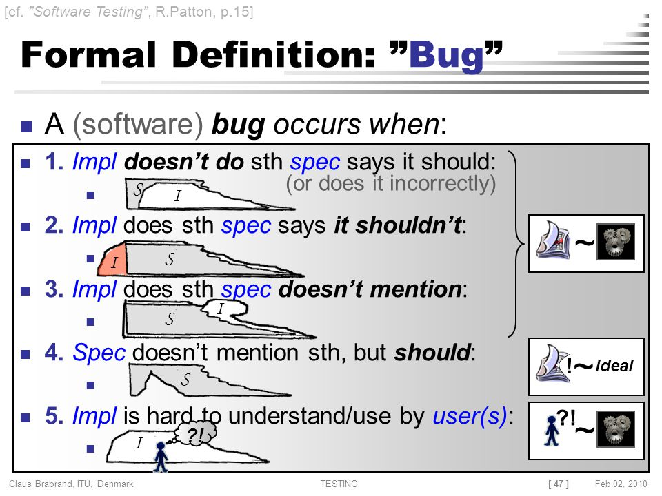 [ 47 ] Claus Brabrand, ITU, Denmark TESTINGFeb 02, 2010 Formal Definition: Bug A (software) bug occurs when: 1.