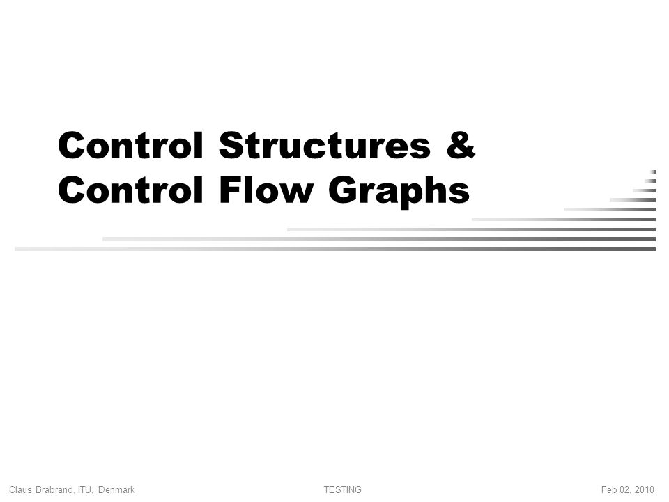Claus Brabrand, ITU, Denmark Feb 02, 2010TESTING Control Structures & Control Flow Graphs