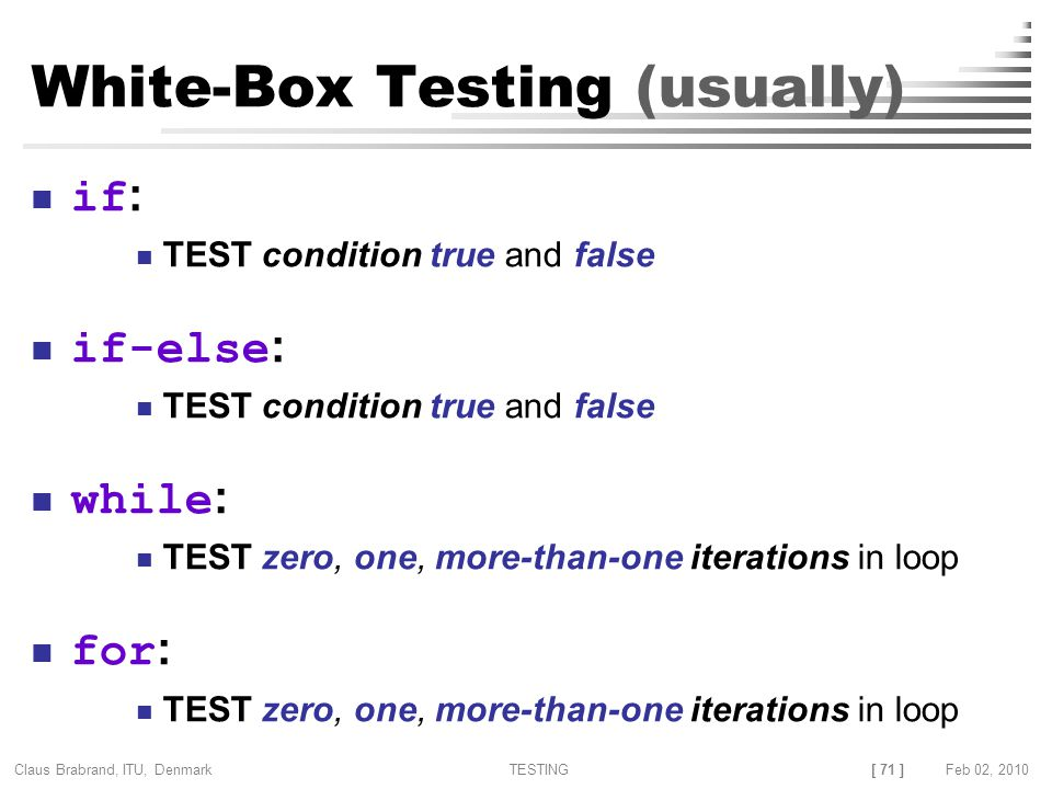 [ 71 ] Claus Brabrand, ITU, Denmark TESTINGFeb 02, 2010 White-Box Testing (usually) if : TEST condition true and false if-else : TEST condition true and false while : TEST zero, one, more-than-one iterations in loop for : TEST zero, one, more-than-one iterations in loop