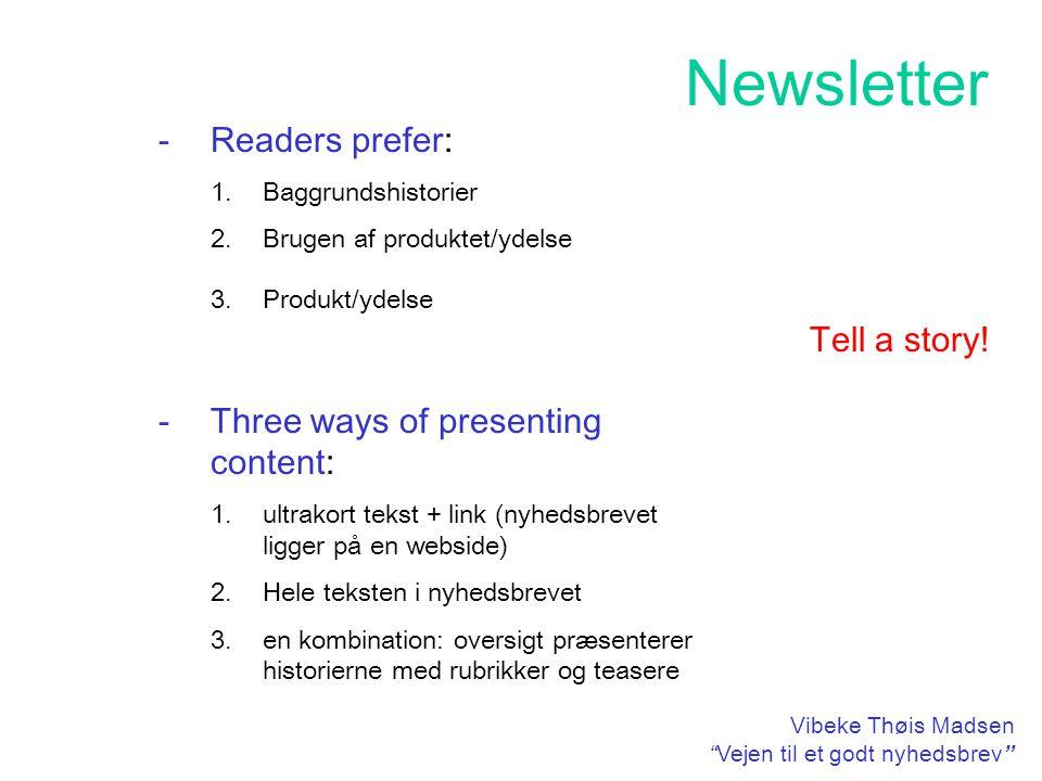 Newsletter Vibeke Thøis Madsen Vejen til et godt nyhedsbrev -Readers prefer: 1.Baggrundshistorier 2.Brugen af produktet/ydelse 3.Produkt/ydelse -Three ways of presenting content: 1.ultrakort tekst + link (nyhedsbrevet ligger på en webside) 2.Hele teksten i nyhedsbrevet 3.en kombination: oversigt præsenterer historierne med rubrikker og teasere Tell a story!