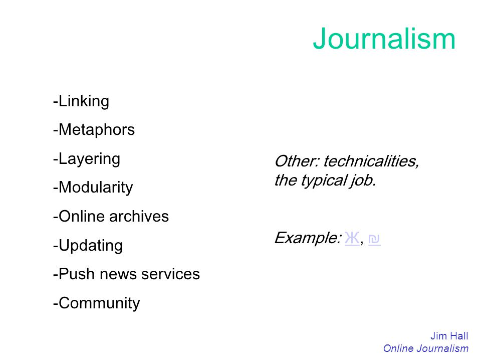 Journalism Jim Hall Online Journalism -Linking -Metaphors -Layering -Modularity -Online archives -Updating -Push news services -Community Other: technicalities, the typical job.