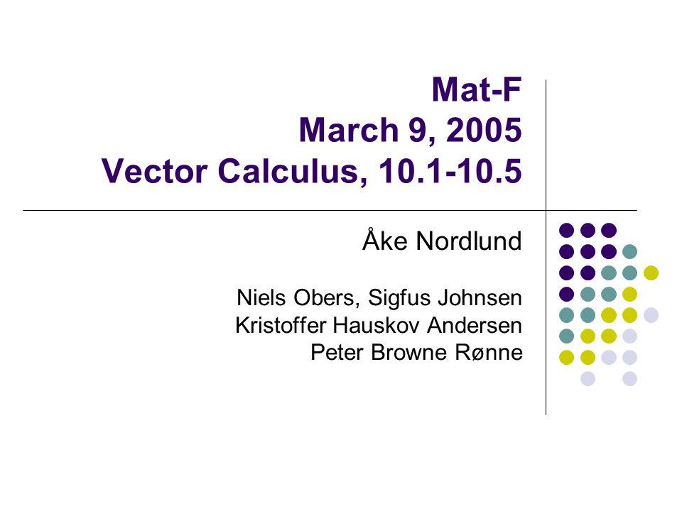 Mat-F March 9, 2005 Vector Calculus, 10.1-10.5 Åke Nordlund Niels Obers, Sigfus Johnsen Kristoffer Hauskov Andersen Peter Browne Rønne