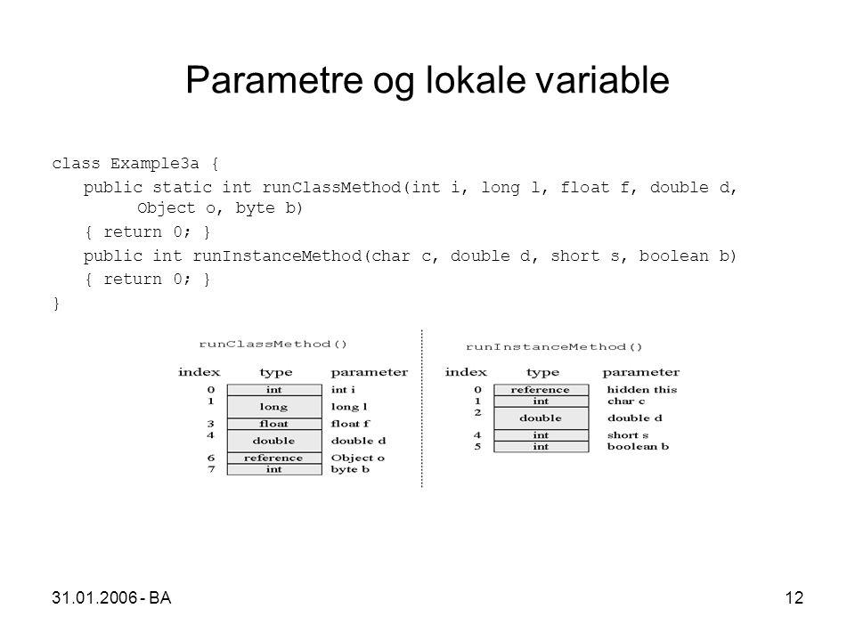 31.01.2006 - BA12 Parametre og lokale variable class Example3a { public static int runClassMethod(int i, long l, float f, double d, Object o, byte b) { return 0; } public int runInstanceMethod(char c, double d, short s, boolean b) { return 0; } }