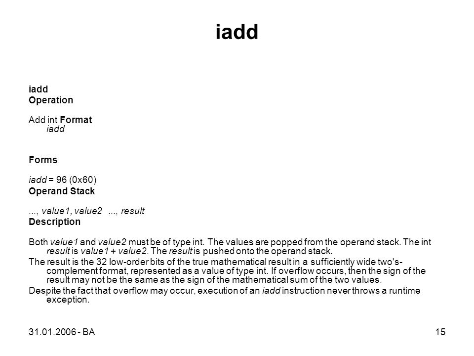 31.01.2006 - BA15 iadd Operation Add int Format iadd Forms iadd = 96 (0x60) Operand Stack..., value1, value2..., result Description Both value1 and value2 must be of type int.