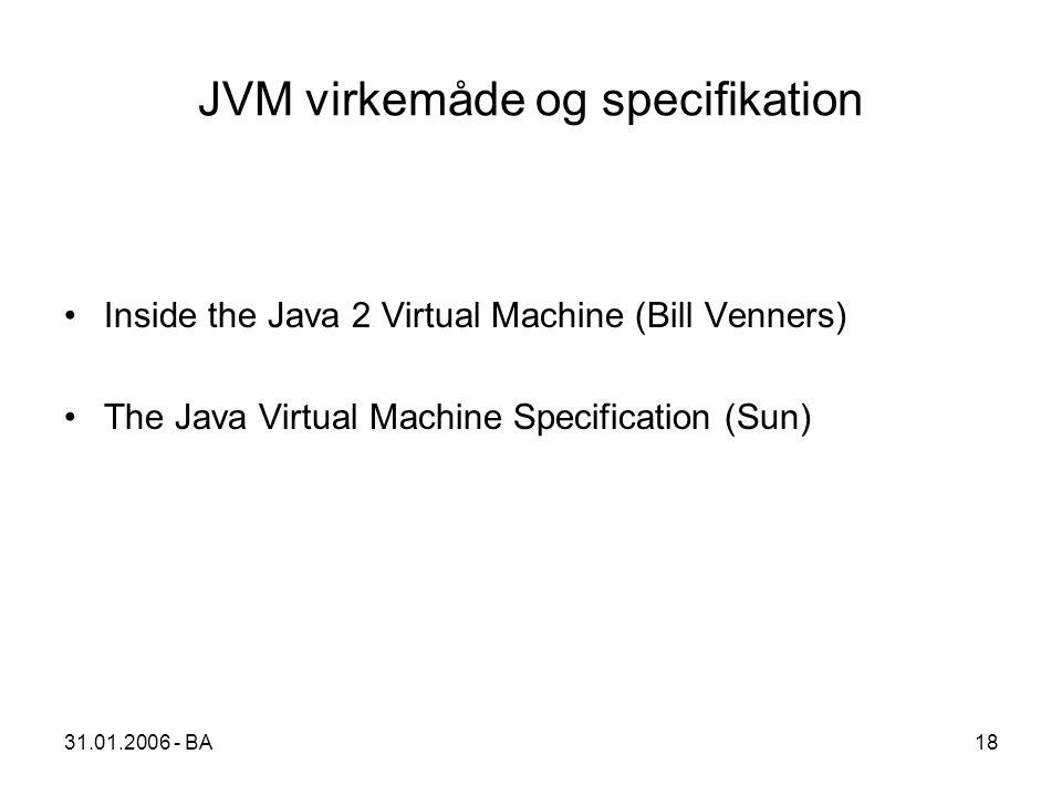 31.01.2006 - BA18 JVM virkemåde og specifikation Inside the Java 2 Virtual Machine (Bill Venners) The Java Virtual Machine Specification (Sun)