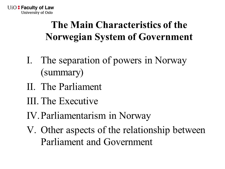 The Main Characteristics of the Norwegian System of Government I.The separation of powers in Norway (summary) II.The Parliament III.The Executive IV.P