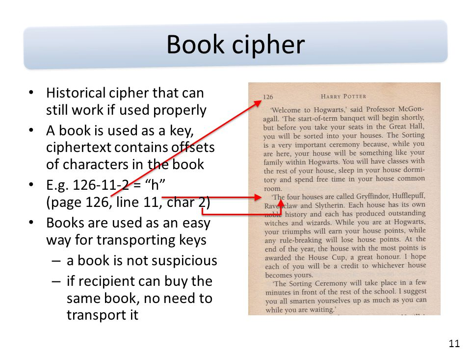 11 Book cipher Historical cipher that can still work if used properly A book is used as a key, ciphertext contains offsets of characters in the book E.g.