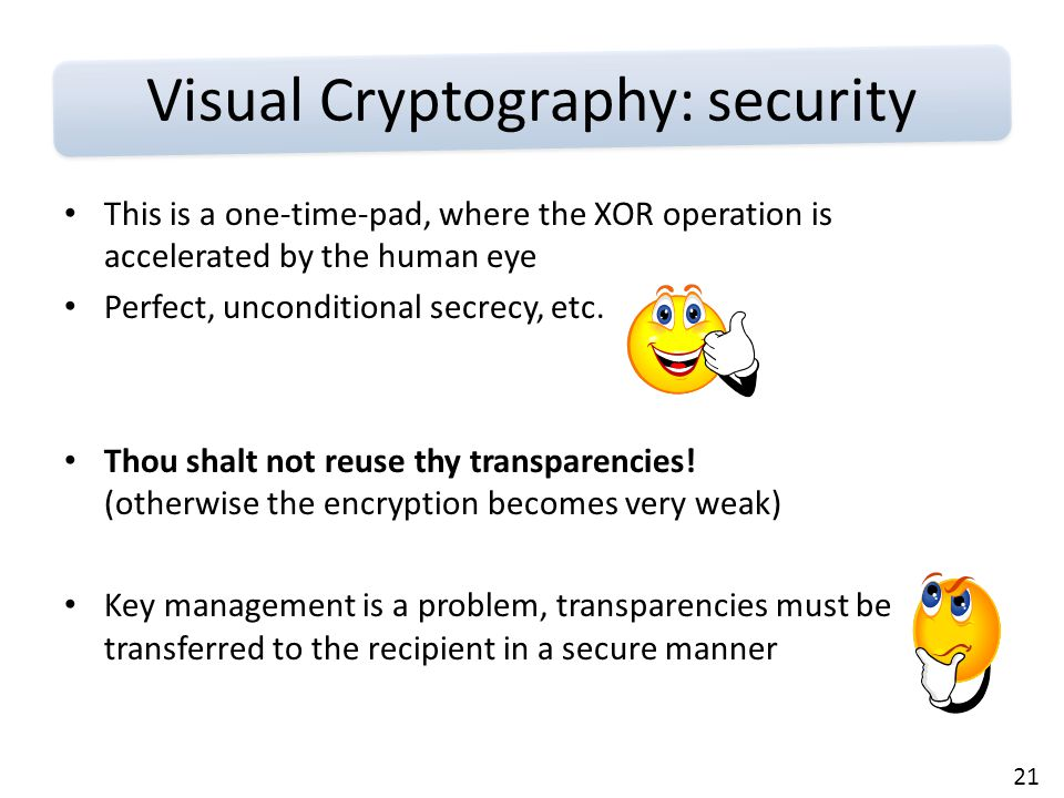 21 Visual Cryptography: security This is a one-time-pad, where the XOR operation is accelerated by the human eye Perfect, unconditional secrecy, etc.