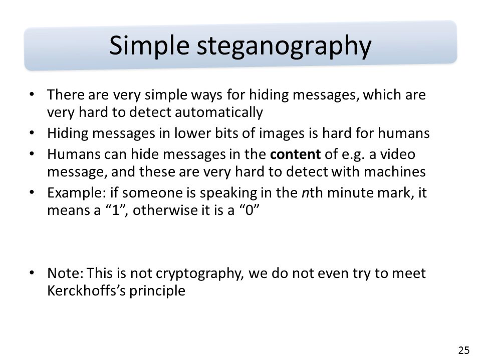 25 Simple steganography There are very simple ways for hiding messages, which are very hard to detect automatically Hiding messages in lower bits of images is hard for humans Humans can hide messages in the content of e.g.