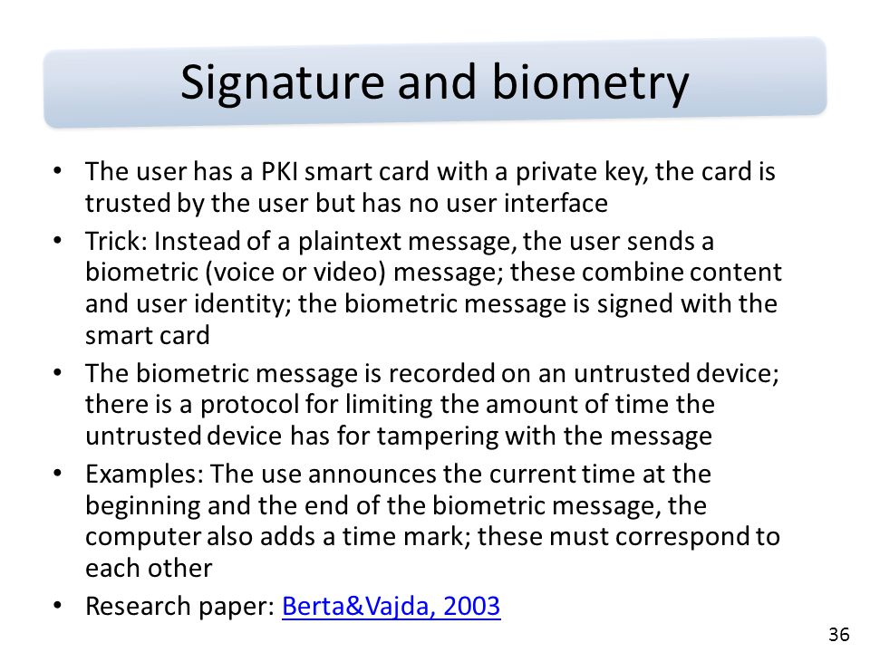 36 Signature and biometry The user has a PKI smart card with a private key, the card is trusted by the user but has no user interface Trick: Instead of a plaintext message, the user sends a biometric (voice or video) message; these combine content and user identity; the biometric message is signed with the smart card The biometric message is recorded on an untrusted device; there is a protocol for limiting the amount of time the untrusted device has for tampering with the message Examples: The use announces the current time at the beginning and the end of the biometric message, the computer also adds a time mark; these must correspond to each other Research paper: Berta&Vajda, 2003Berta&Vajda, 2003