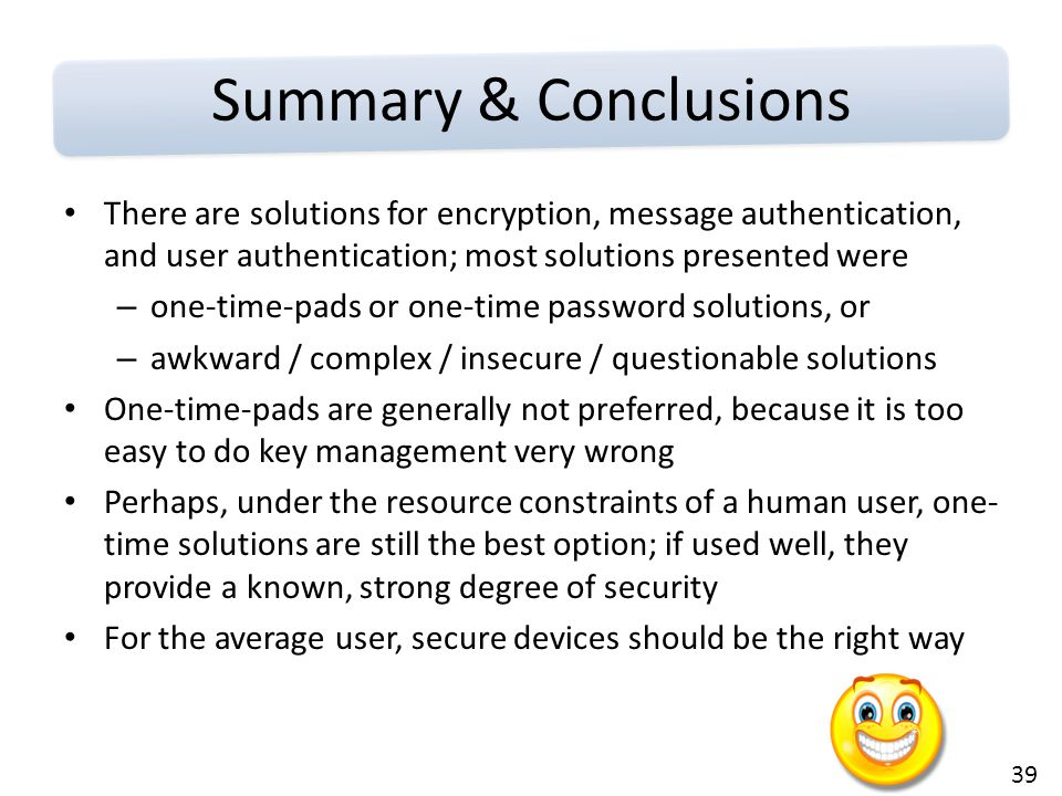 39 Summary & Conclusions There are solutions for encryption, message authentication, and user authentication; most solutions presented were – one-time-pads or one-time password solutions, or – awkward / complex / insecure / questionable solutions One-time-pads are generally not preferred, because it is too easy to do key management very wrong Perhaps, under the resource constraints of a human user, one- time solutions are still the best option; if used well, they provide a known, strong degree of security For the average user, secure devices should be the right way