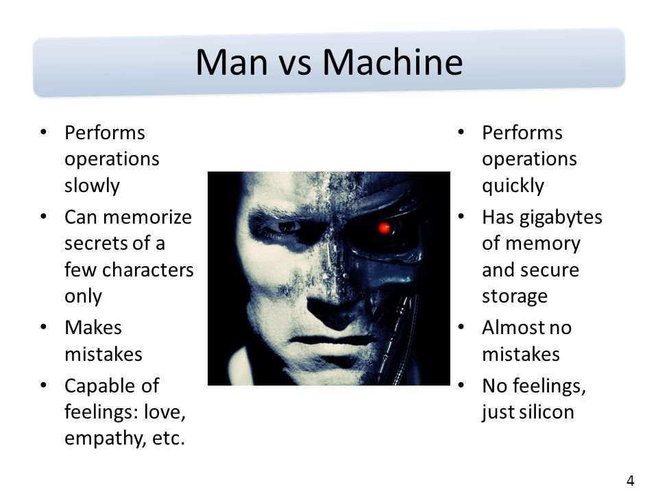 4 Man vs Machine Performs operations slowly Can memorize secrets of a few characters only Makes mistakes Capable of feelings: love, empathy, etc.