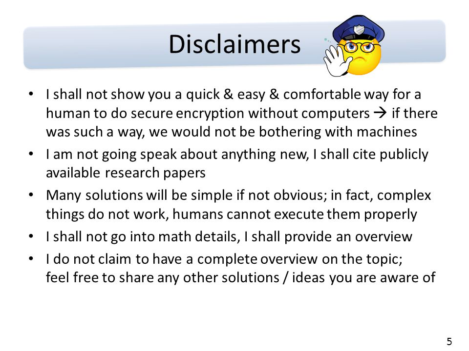 5 Disclaimers I shall not show you a quick & easy & comfortable way for a human to do secure encryption without computers  if there was such a way, we would not be bothering with machines I am not going speak about anything new, I shall cite publicly available research papers Many solutions will be simple if not obvious; in fact, complex things do not work, humans cannot execute them properly I shall not go into math details, I shall provide an overview I do not claim to have a complete overview on the topic; feel free to share any other solutions / ideas you are aware of
