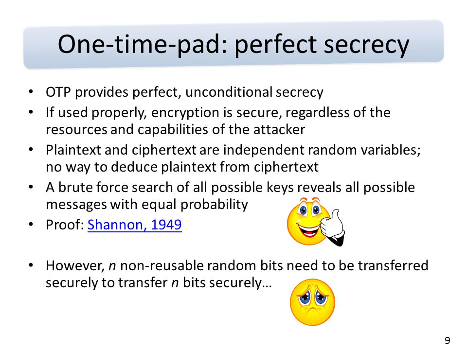 9 One-time-pad: perfect secrecy OTP provides perfect, unconditional secrecy If used properly, encryption is secure, regardless of the resources and capabilities of the attacker Plaintext and ciphertext are independent random variables; no way to deduce plaintext from ciphertext A brute force search of all possible keys reveals all possible messages with equal probability Proof: Shannon, 1949Shannon, 1949 However, n non-reusable random bits need to be transferred securely to transfer n bits securely…
