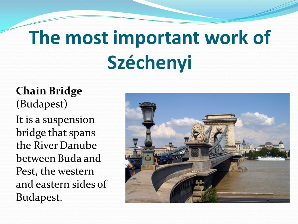 The most important work of Széchenyi Chain Bridge (Budapest) It is a suspension bridge that spans the River Danube between Buda and Pest, the western