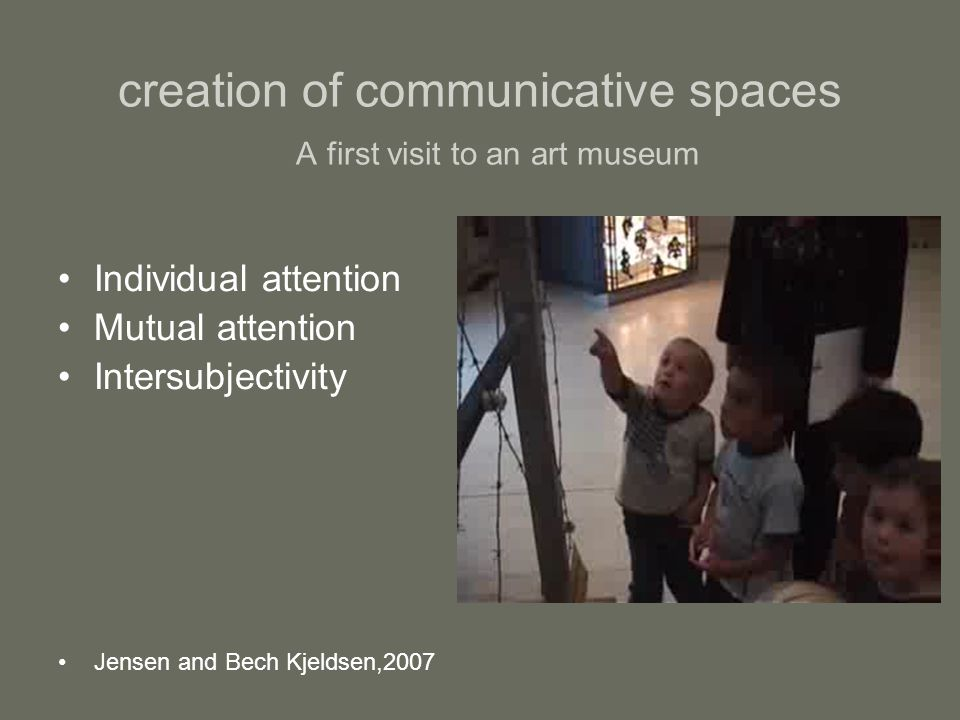 creation of communicative spaces A first visit to an art museum Individual attention Mutual attention Intersubjectivity Jensen and Bech Kjeldsen,2007