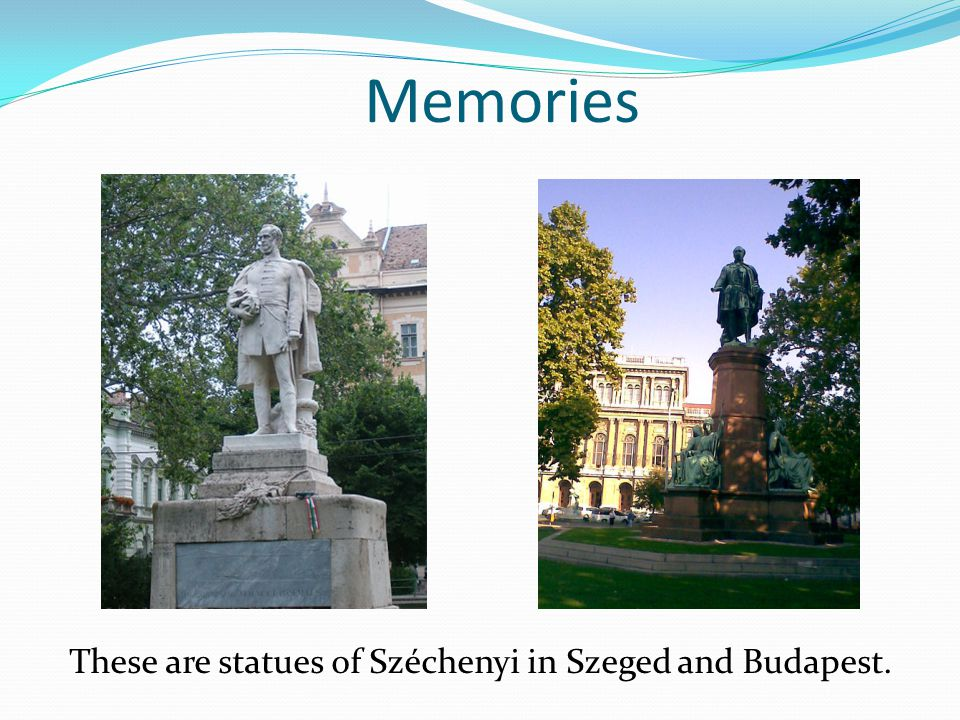 Memories These are statues of Széchenyi in Szeged and Budapest.