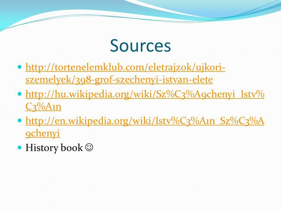 Sources http://tortenelemklub.com/eletrajzok/ujkori- szemelyek/398-grof-szechenyi-istvan-elete http://tortenelemklub.com/eletrajzok/ujkori- szemelyek/398-grof-szechenyi-istvan-elete http://hu.wikipedia.org/wiki/Sz%C3%A9chenyi_Istv% C3%A1n http://hu.wikipedia.org/wiki/Sz%C3%A9chenyi_Istv% C3%A1n http://en.wikipedia.org/wiki/Istv%C3%A1n_Sz%C3%A 9chenyi http://en.wikipedia.org/wiki/Istv%C3%A1n_Sz%C3%A 9chenyi History book