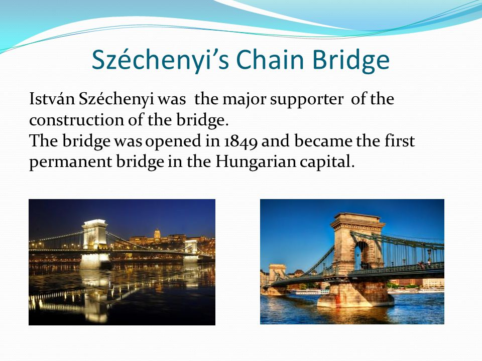 Széchenyi's Chain Bridge István Széchenyi was the major supporter of the construction of the bridge.