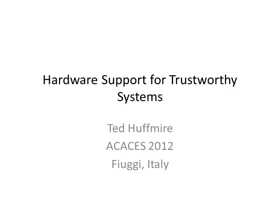 Hardware Support for Trustworthy Systems Ted Huffmire ACACES 2012 Fiuggi, Italy