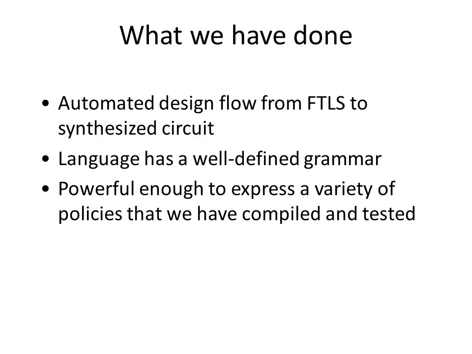 What we have done Automated design flow from FTLS to synthesized circuit Language has a well-defined grammar Powerful enough to express a variety of p