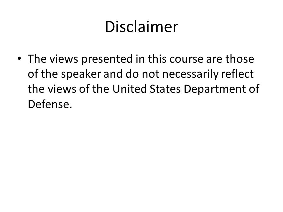 Disclaimer The views presented in this course are those of the speaker and do not necessarily reflect the views of the United States Department of Defense.