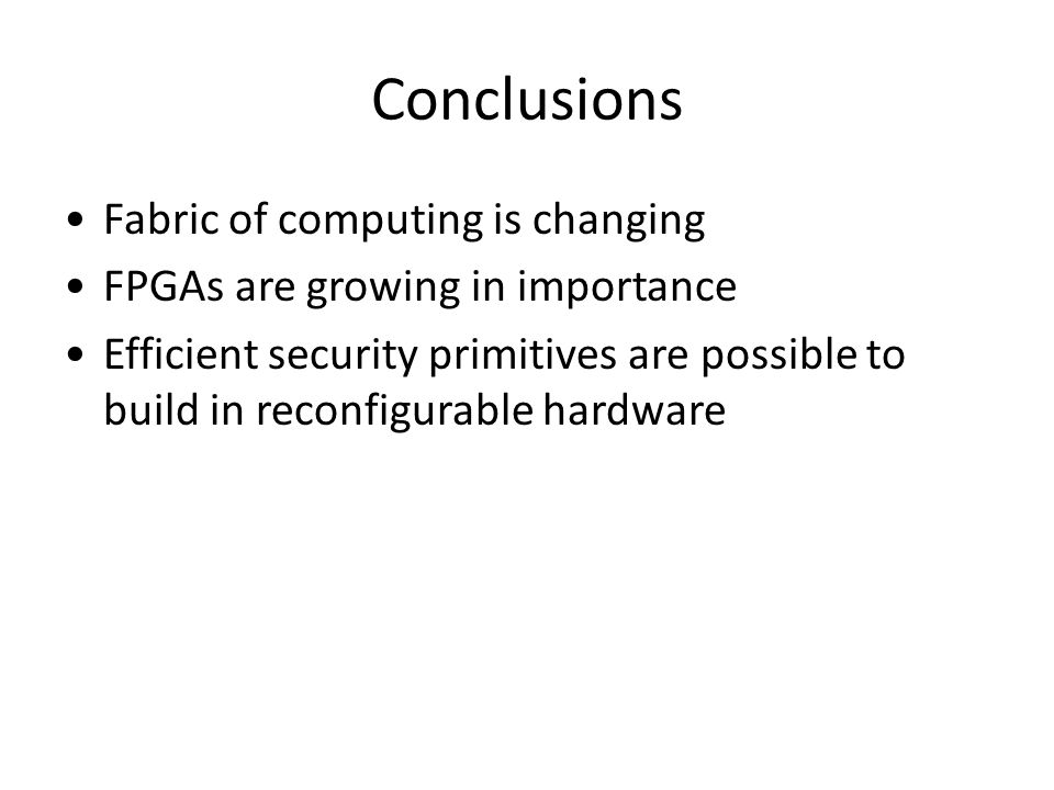Conclusions Fabric of computing is changing FPGAs are growing in importance Efficient security primitives are possible to build in reconfigurable hard
